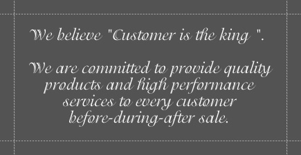 We believe Customer is the King. We are committed to provide quality products and high performance services to every customer before-during-after sale.